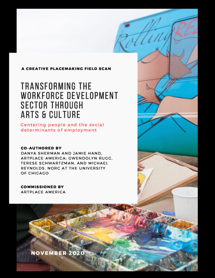 Transforming the Workforce Development Sector through Arts & Culture: Centering People and the Social Determinants of Employment, by Danya Sherman and Jamie Hand - ArtPlace America, and Gwendolyn Rugg, Therese Schwartzman, and Michael Reynolds - NORC at the University of Chicago (2020)