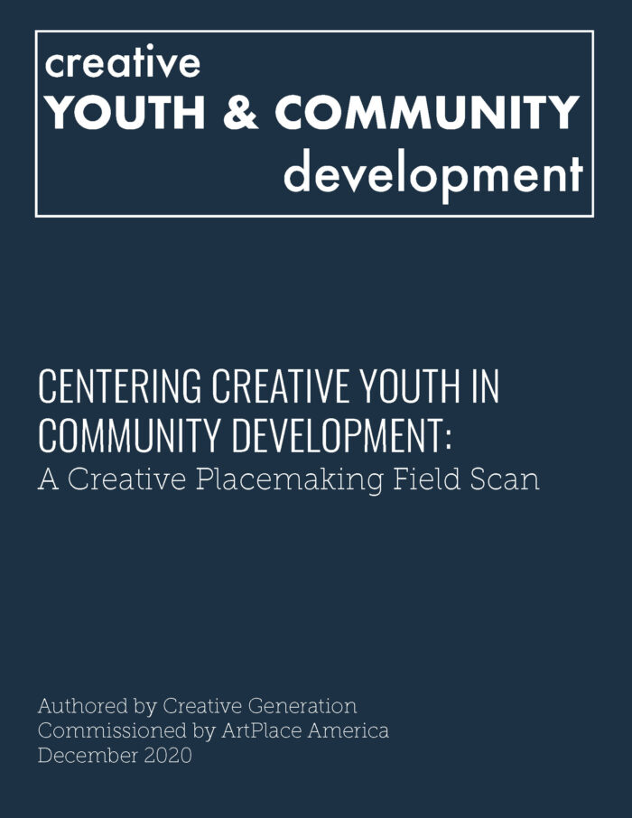 Centering Creative Youth in Community Development: A Creative Placemaking Field Scan, by Jeff Poulin - Creative Generation (2020)