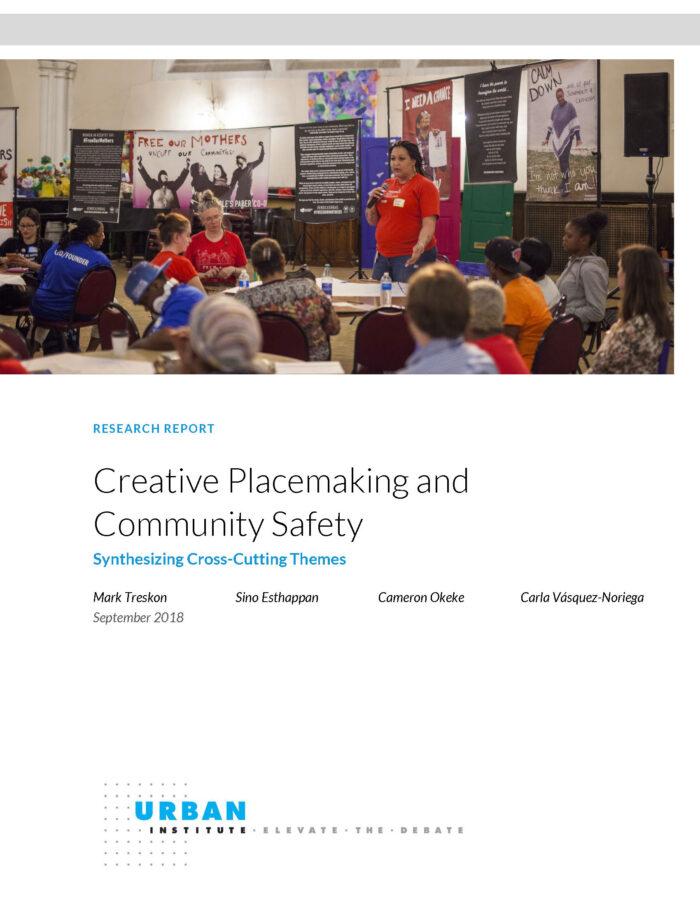 Creative Placemaking and Community Safety: Synthesizing Cross-Cutting Themes, by Mark Treskon, Sino Esthappan, Cameron Okeke, Carmen Vásquez-Noriega - Urban Institute (2018)